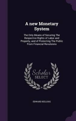 Download A New Monetary System : The Only Means of Securing the Respective Rights of Labor and Property, and of Protecting the Public from Financial Revulsions(Hardback) - 2015 Edition pdf