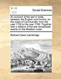 An account of the war in India, between the English and French, on the coast of Coromandel, from the year 1750 to the year 1760. Together with a relation of the late remarkable events on the Malabar Coast, Richard Owen Cambridge, 1170812007