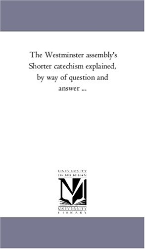 The Westminster assembly's Shorter catechism explained, by way of question and answer ... PDF
