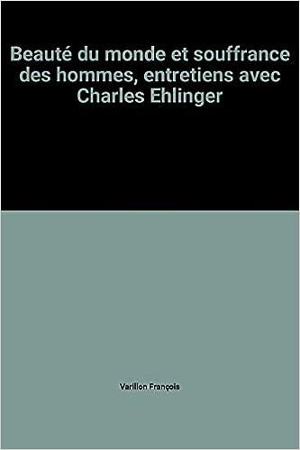 Lire un BEAUTE DU MONDE ET SOUFFRANCE DES HOMMES. Entretiens avec Charles Ehlinger epub, pdf