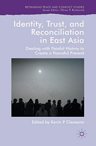 Identity, Trust, and Reconciliation in East Asia: Dealing with Painful History to Create a Peaceful Present (Rethinking