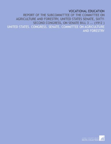 Vocational Education: Report of the Subcommittee of the Committee on Agriculture and Forestry, United States Senate, Sixty-Second Congress, on Senate Bill 3 ... (1912 )