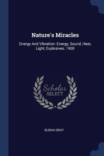 Download Nature's Miracles: Energy And Vibration: Energy, Sound, Heat, Light, Explosives. 1900 pdf