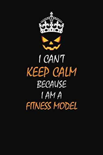 I Can't Keep Calm Because  I  Am A  Fitness Model: Halloween themed Career Pride Quote  6x9 Blank Lined   Notebook Journal