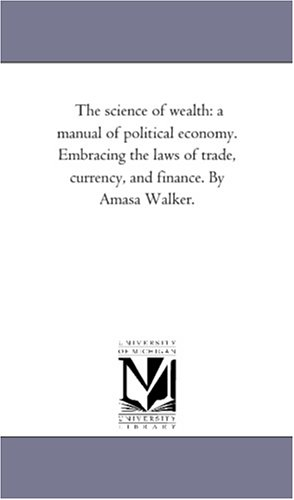 Download The science of wealth: a manual of political economy. Embracing the laws of trade, currency, and finance. By Amasa Walker. ebook
