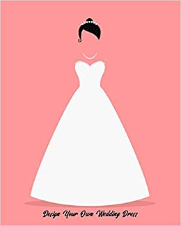 Design Your Own Wedding Dress Sketchbook With Figure Template To Draw Your Wedding Dress Or Collaborate With Your Dress Maker Marjb Design Sketchbooks 9781709225963 Amazon Com Books