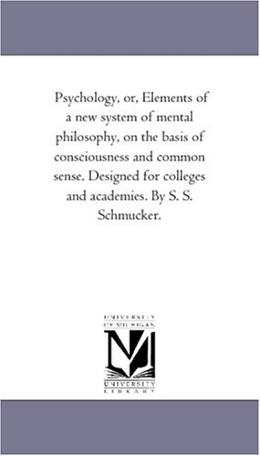 Psychology, or, Elements of a new system of mental philosophy, on the basis of consciousness and common sense. Designed for colleges and academies. By S. S. Schmucker.