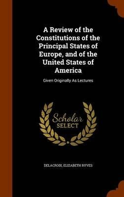 Read Online A Review of the Constitutions of the Principal States of Europe, and of the United States of America : Given Originally as Lectures(Hardback) - 2015 Edition PDF
