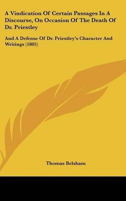 A Vindication Of Certain Passages In A Discourse, On Occasion Of The Death Of Dr. Priestley : And A Defense Of Dr. Priestley's Character And Writings (1805)(Hardback) - 2009 Edition PDF