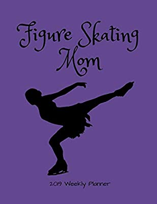 Figure Skating Calendar 2019 Figure Skating Mom 2019 Weekly Planner: A Scheduling Calendar for