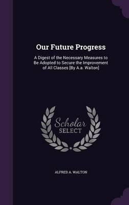Download Our future progress: a digest of the necessary measures to be adopted to secure the improvement . . . 1868 [Hardcover] ebook