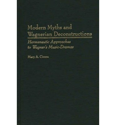 [(Modern Myths and Wagnerian Deconstructions: Hermeneutic Approaches to Wagner's Music-Dramas)] [Author: Mary A. Cicora] published on (January, 2000) pdf