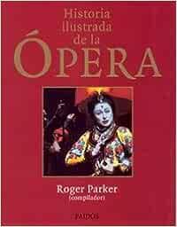 Historia ilustrada de la ópera (Libros Singulares): Amazon.es: Parker (comp.), R.: Libros