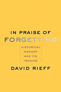 In Praise of Forgetting: Historical Memory and Its Ironies by Yale University Press