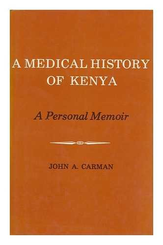 A Medical History of the Colony and Protectorate of Kenya : a Personal Memoir / [By] John A. Carman