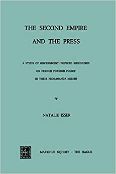N. Isser - The Second Empire And The Press: A Study Of Government-inspired Brochures On French Foreign Policy In Their Propaganda Milieu