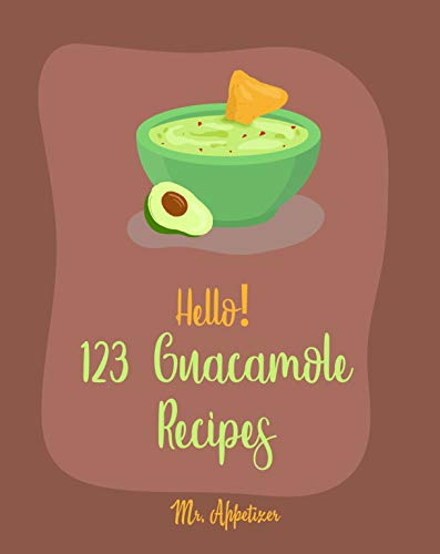 Hello! 123 Guacamole Recipes: Best Guacamole Cookbook Ever For Beginners [Guacamole Recipe Book, Mexican Appetizer Cookbook, Taco Dip Recipe, Finger Food & Snack Cookbook] [Book 1] by Mr. Appetizer