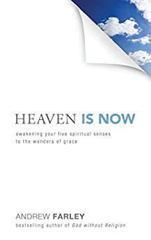 Heaven Is Now: Awakening Your Five Spiritual Senses to the Wonders of Grace by [Farley, Andrew]