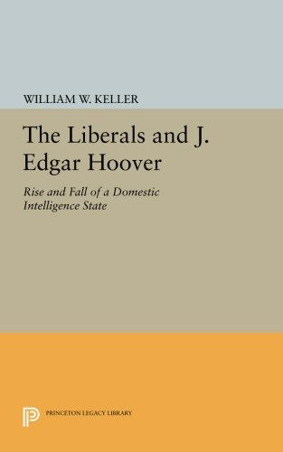 Read Online The Liberals and J. Edgar Hoover: Rise and Fall of a Domestic Intelligence State (Princeton Legacy Library) pdf