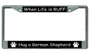 (When Life Is Ruff Hug A German Shepherd Chrome License Plate Frame )