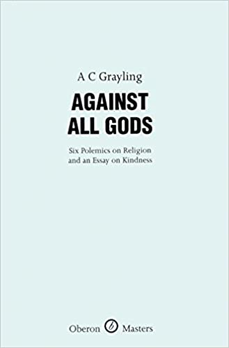 against all gods six polemics on religion and an essay on  against all gods six polemics on religion and an essay on kindness oberon masters series a c grayling 9781840027280 com books