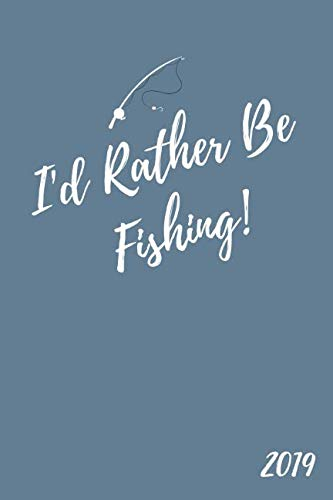 I'd Rather Be Fishing 2019: Funny Week to View Daily Personal Diary and Agenda Planner For Men and Women Who Love To Fish