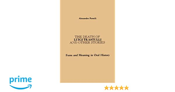 the death of luigi trastulli and other stories form and meaning  the death of luigi trastulli and other stories form and meaning in oral history suny series in oral and public history alessandro portelli