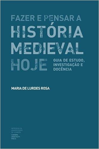 Fazer e Pensar a História Medieval Hoje: Guia de estudo, investigação e docência
