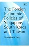 The Foreign Economic Policies of Singapore, South Korea and Taiwan, Dent, Christopher M., 1843762714