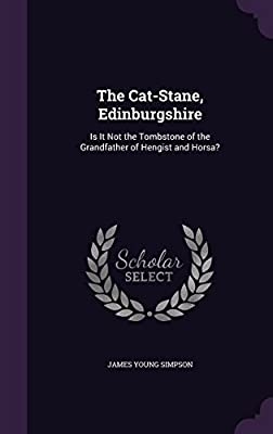 The Cat-Stane, Edinburgshire: Is It Not the Tombstone of the Grandfather of Hengist and Horsa?