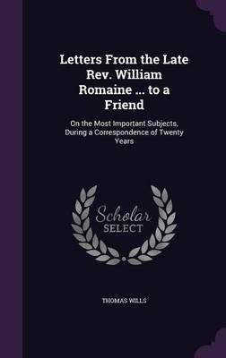 Download Letters from the Late REV. William Romaine ... to a Friend : On the Most Important Subjects, During a Correspondence of Twenty Years(Hardback) - 2016 Edition PDF