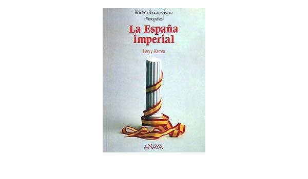 La España Imperial: La Espana Imperial Historia - Biblioteca Básica De Historia - Serie «Monografías»: Amazon.es: Kamen, Henry: Libros