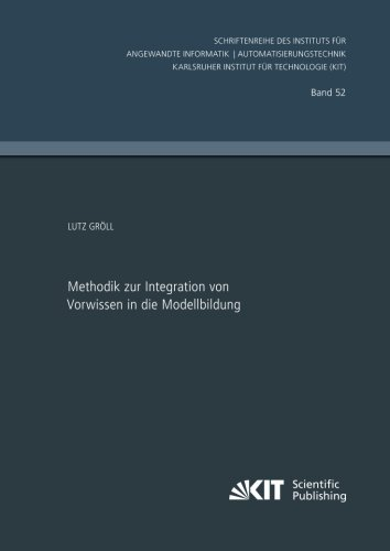 Methodik zur Integration von Vorwissen in die Modellbildung (Schriftenreihe des Instituts fuer Angewandte Informatik - Automatisierungstechnik, ... Technologie) (Volume 52) (German Edition)