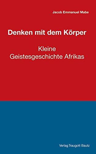 Denken mit dem Körper: Kleine Geistesgeschichte Afrikas
