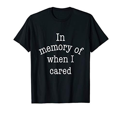 (In Memory Of When I Cared Funny Sarcastic Motivational Shirt)