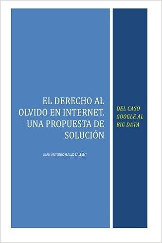 El Derecho al Olvido en Internet: Del caso Google al Big Data: Amazon.es: Juan Antonio Gallo Sallent: Libros