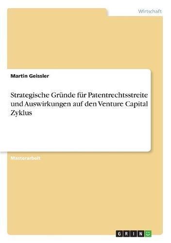 Strategische Grunde Fur Patentrechtsstreite Und Auswirkungen Auf Den Venture Capital Zyklus (German Edition)