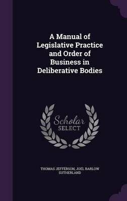 Download A Manual of Legislative Practice and Order of Business in Deliberative Bodies(Hardback) - 2016 Edition PDF
