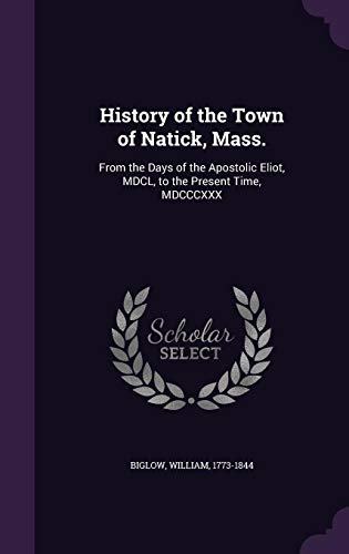 History of the Town of Natick, Mass.: From the Days of the Apostolic Eliot, MDCL, to the Present Time, ()