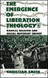 The Emergence of Liberation Theology : Radical Religion and Social Movement Theory, Smith, Christian, 0226764095