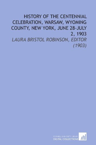 History of the Centennial Celebration, Warsaw, Wyoming County, New York, June 28-July 2, 1903: Laura Bristol Robinson, Editor (1903)