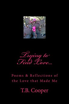 Trying to Find Love...: Poems & Reflections of the Love that Made Me by [Cooper, T.B.]