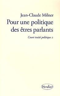 Pour une politique des êtres parlants : Court traité politique 2 par Jean-Claude Milner
