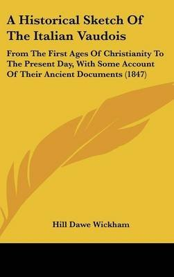 Download A Historical Sketch Of The Italian Vaudois : From The First Ages Of Christianity To The Present Day, With Some Account Of Their Ancient Documents (1847)(Hardback) - 2009 Edition pdf