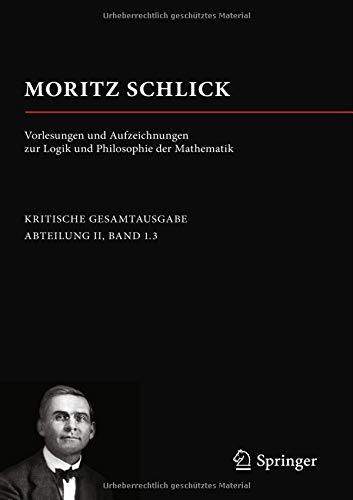 Moritz Schlick. Vorlesungen Und Aufzeichnungen Zur Logik Und Philosophie Der Mathematik  Moritz Schlick. Gesamtausgabe
