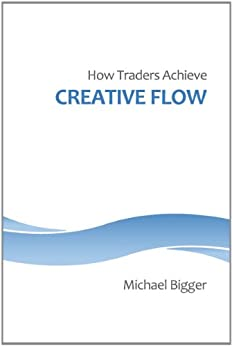 How Traders Achieve Creative Flow by [Bigger, Michael]