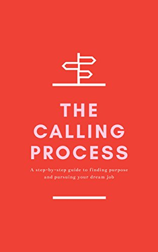 The Calling Process: A Step-by-Step Guide to Finding Purpose and Pursuing Your Dream Job (45 Best Small Business Opportunities)