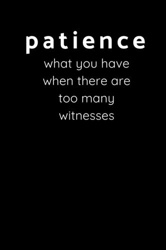 Patience - What You Have When There Are Too Many Witnesses: Sarcastic Funny Office Gag - Friends, Work Coworkers & Family Who Love Sarcasm - Journal Composition Notebook