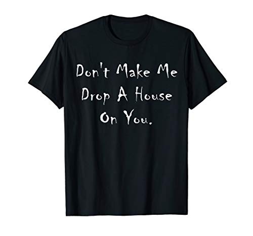 Don't Make Me Drop A House On You Shirt Halloween Wich Legs