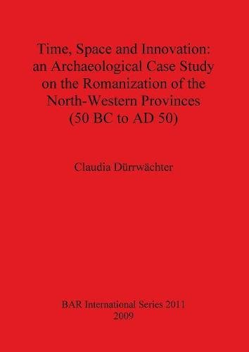 Time, Space and Innovation: an Archaeological Case Study on the Romanization of the North-Western Provinces (50 BC to AD 50) (BAR International Series)